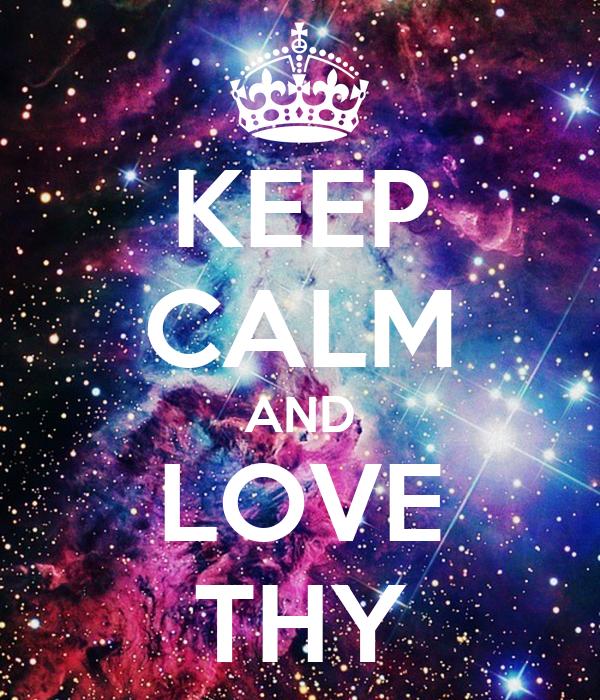 KEEP CALM AND LOVE THY