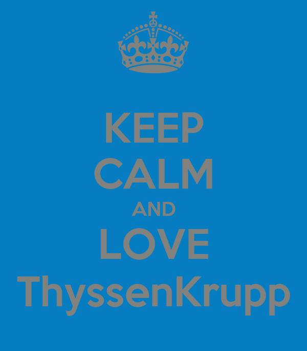 KEEP CALM AND LOVE ThyssenKrupp
