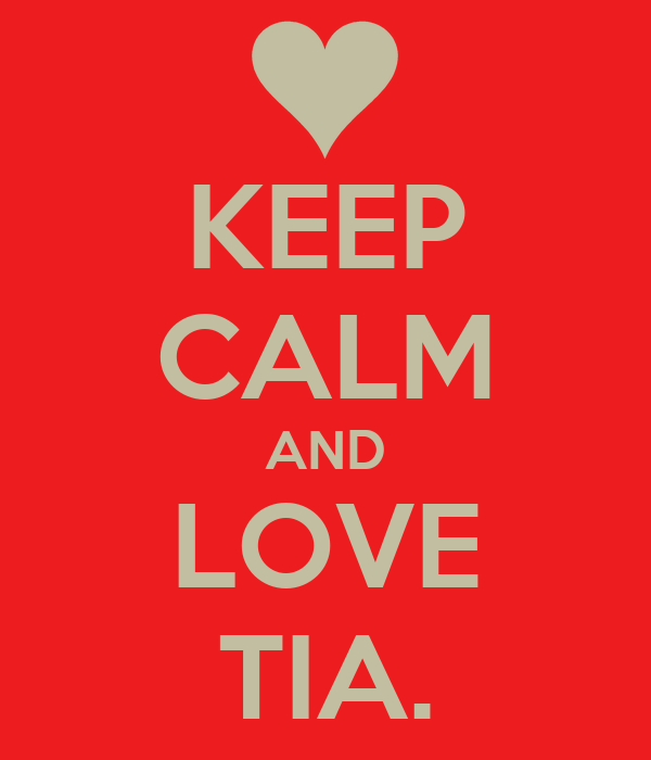 KEEP CALM AND LOVE TIA.