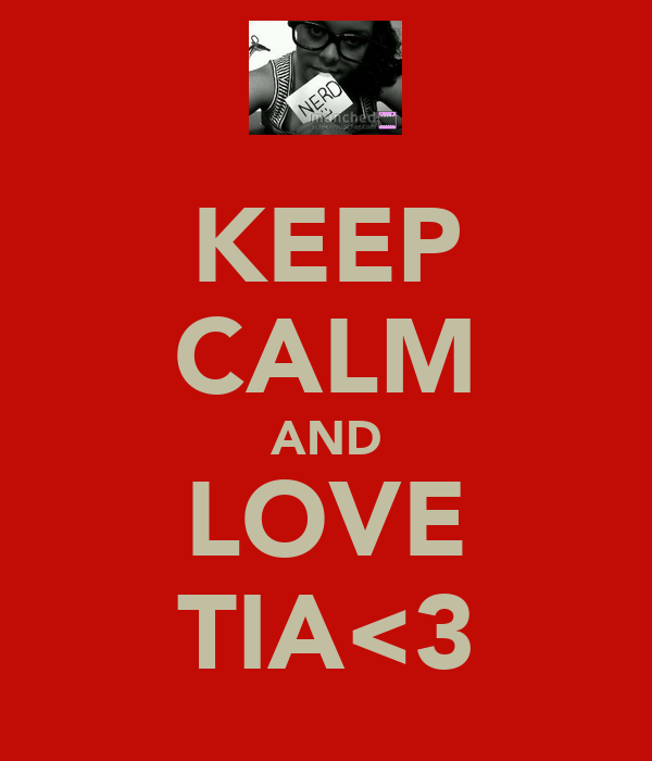 KEEP CALM AND LOVE TIA<3
