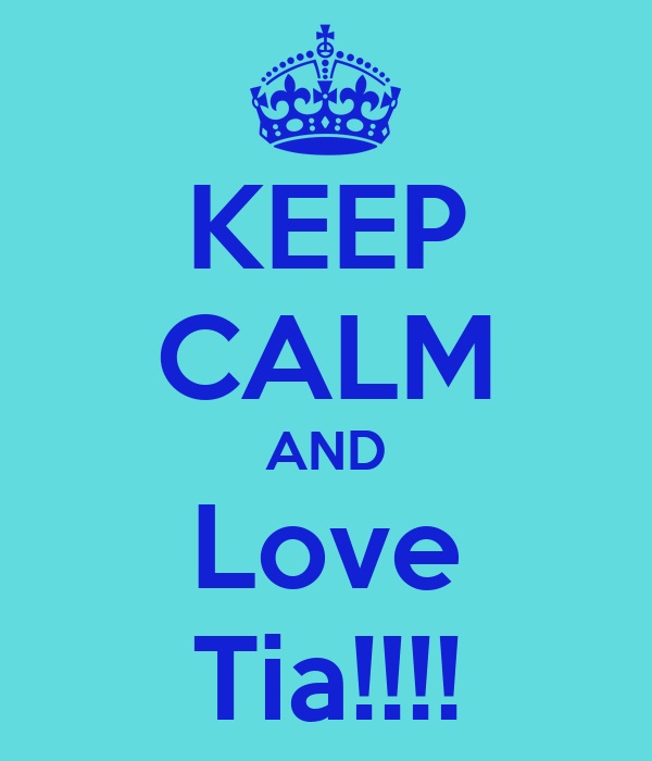 KEEP CALM AND Love Tia!!!!