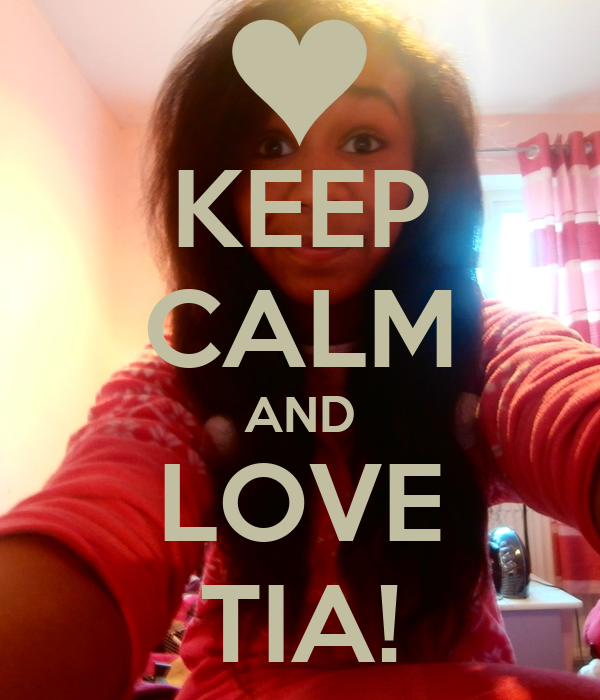 KEEP CALM AND LOVE TIA!