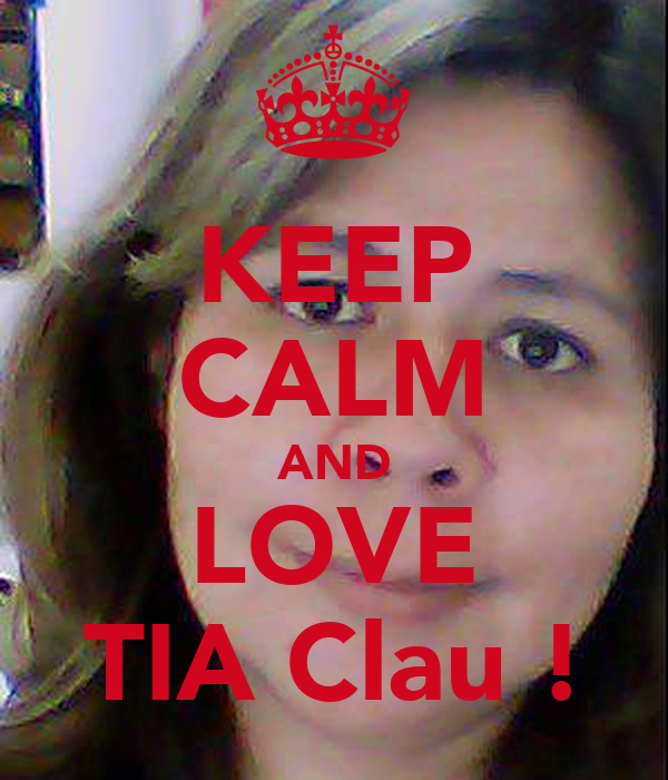 KEEP CALM AND LOVE TIA Clau !