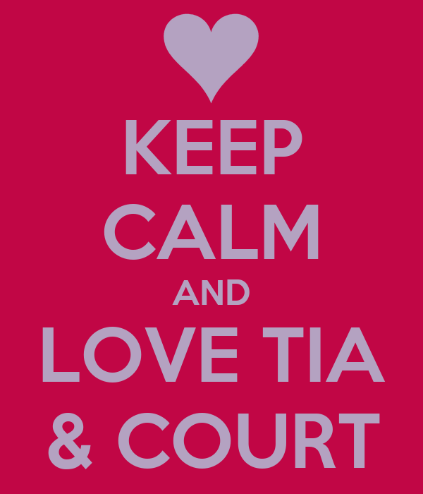 KEEP CALM AND LOVE TIA & COURT