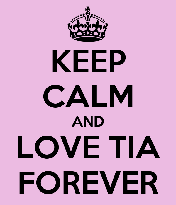 KEEP CALM AND LOVE TIA FOREVER