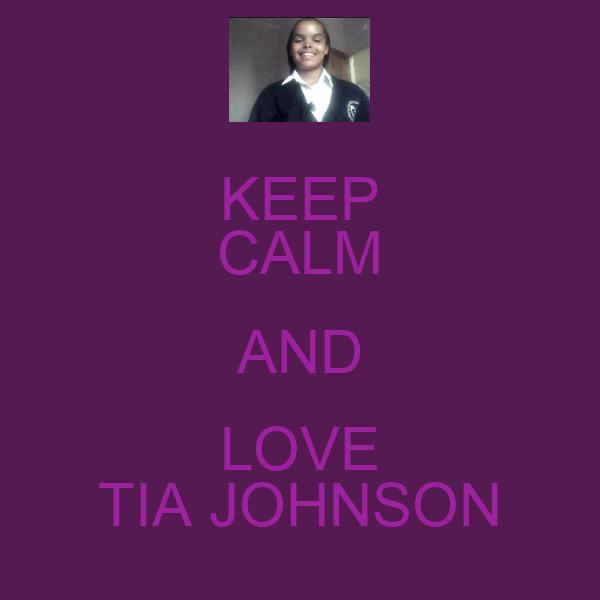 KEEP CALM AND LOVE TIA JOHNSON