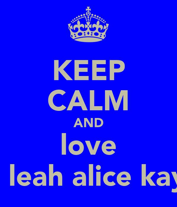 KEEP CALM AND love tia leah alice kay x