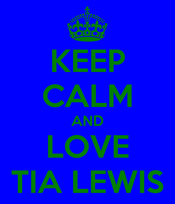 KEEP CALM AND LOVE TIA LEWIS