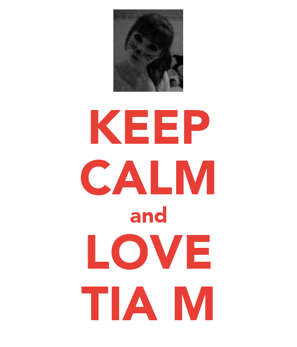 KEEP CALM and LOVE TIA M