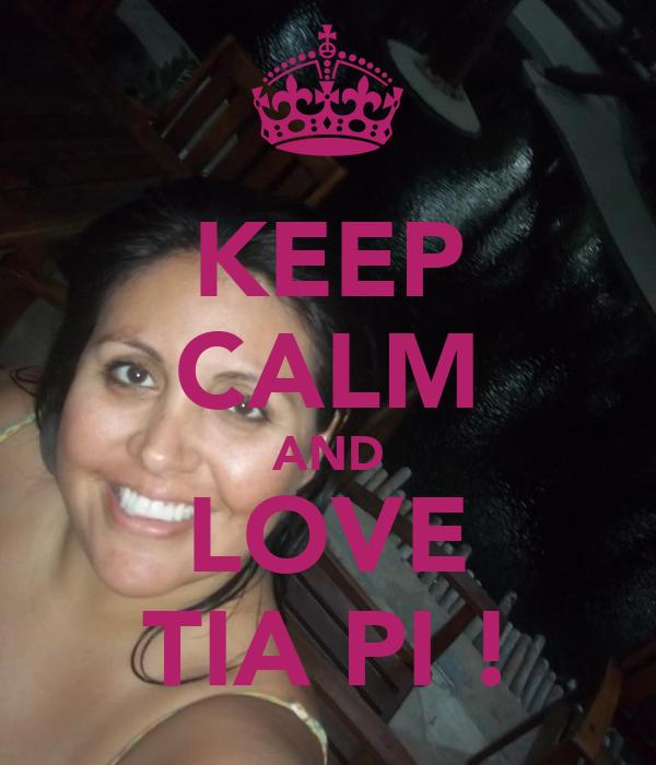 KEEP CALM AND LOVE TIA PI !