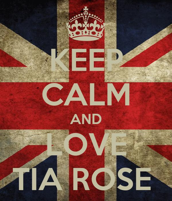 KEEP CALM AND LOVE TIA ROSE