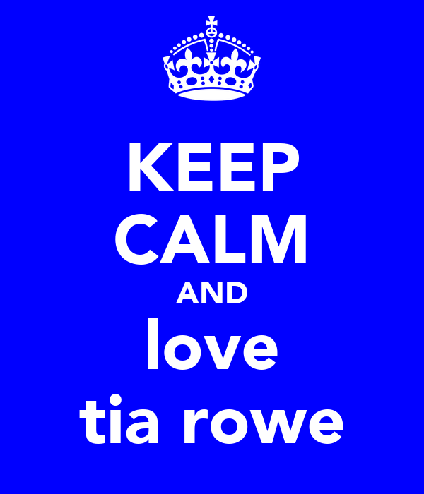 KEEP CALM AND love tia rowe