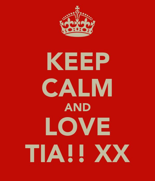KEEP CALM AND LOVE TIA!! XX