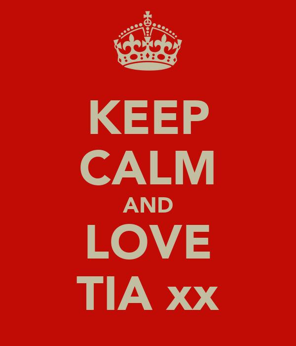 KEEP CALM AND LOVE TIA xx