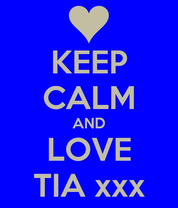 KEEP CALM AND LOVE TIA xxx