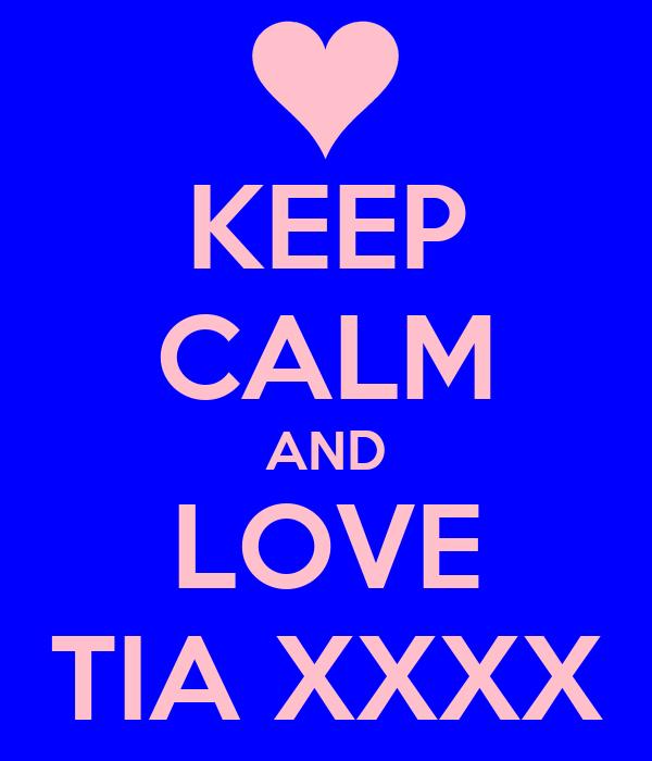 KEEP CALM AND LOVE TIA XXXX