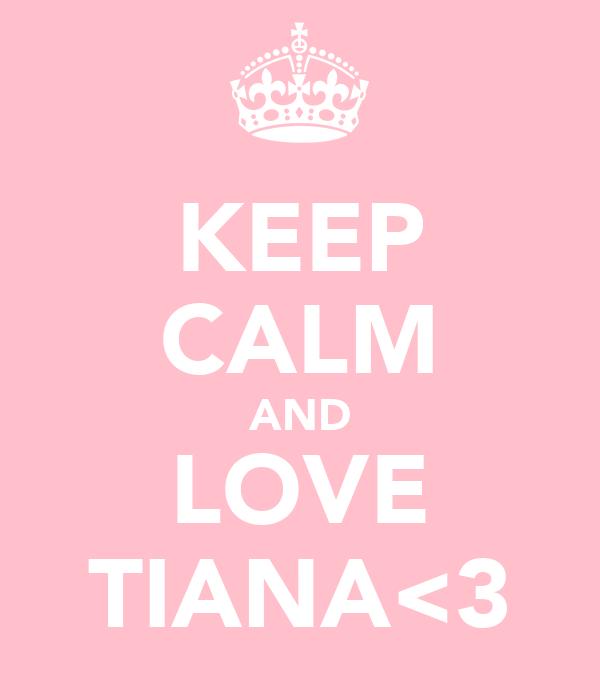 KEEP CALM AND LOVE TIANA<3