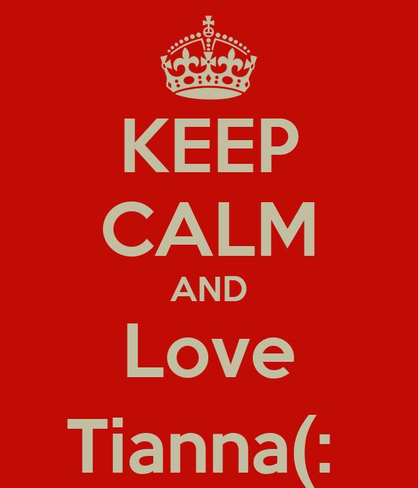 KEEP CALM AND Love Tianna(: