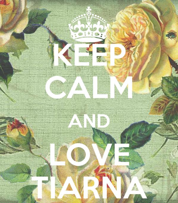 KEEP CALM AND LOVE TIARNA