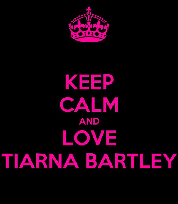 KEEP CALM AND LOVE TIARNA BARTLEY