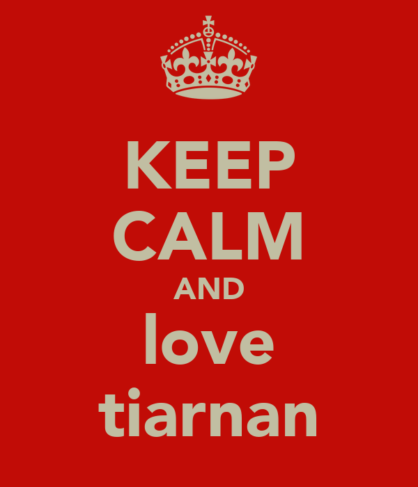 KEEP CALM AND love tiarnan