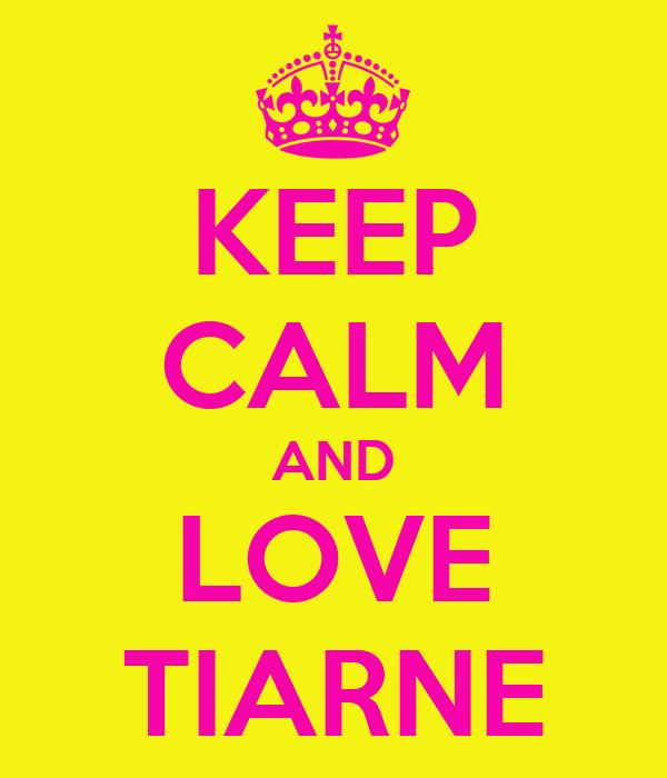 KEEP CALM AND LOVE TIARNE