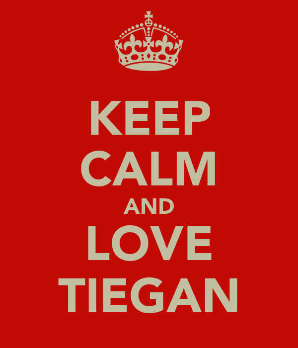 KEEP CALM AND LOVE TIEGAN