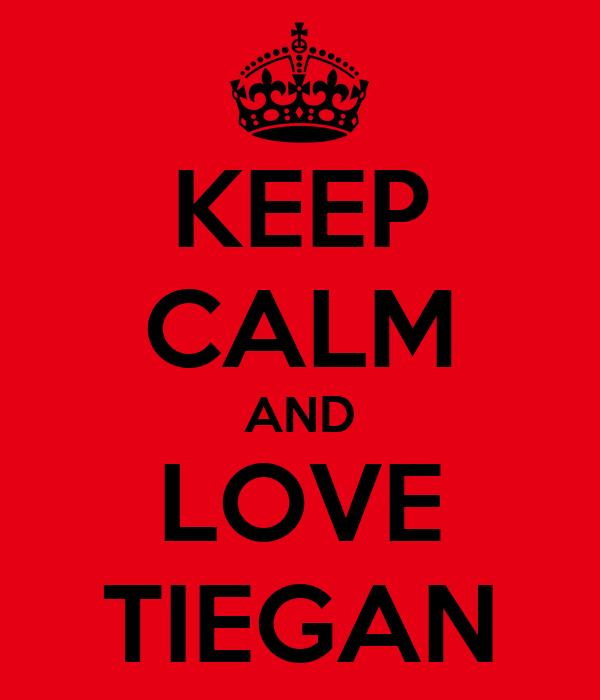 KEEP CALM AND LOVE TIEGAN