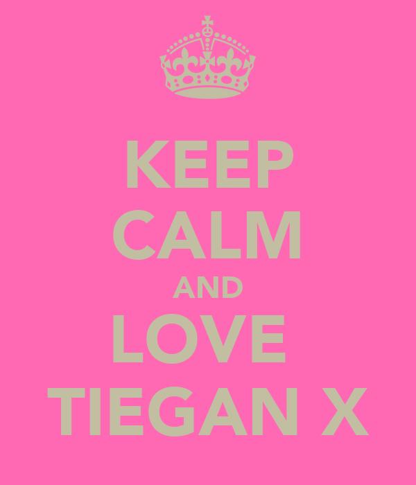 KEEP CALM AND LOVE  TIEGAN X