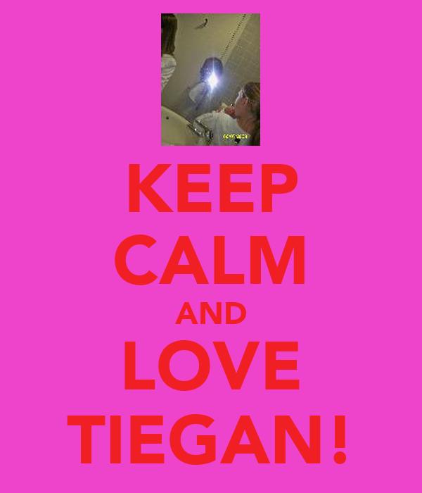 KEEP CALM AND LOVE TIEGAN!