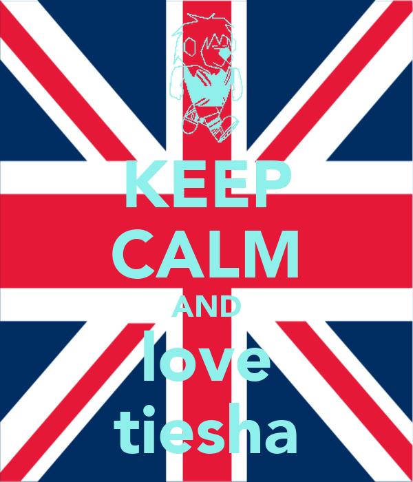KEEP CALM AND love tiesha