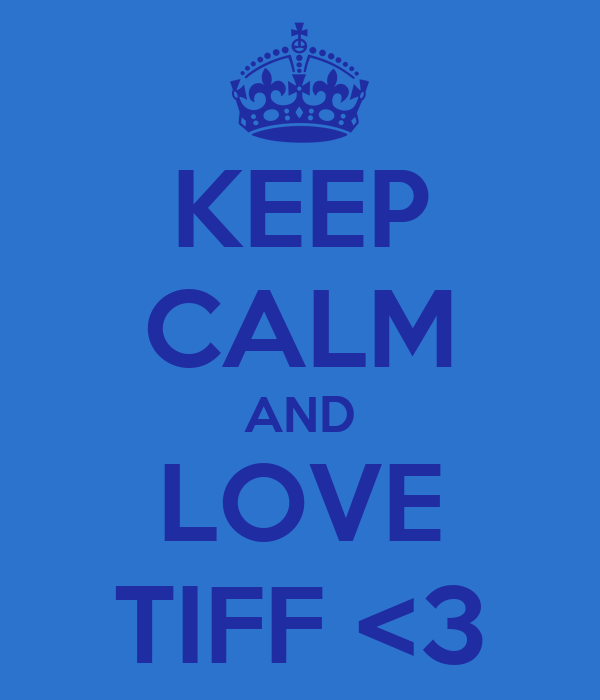KEEP CALM AND LOVE TIFF <3