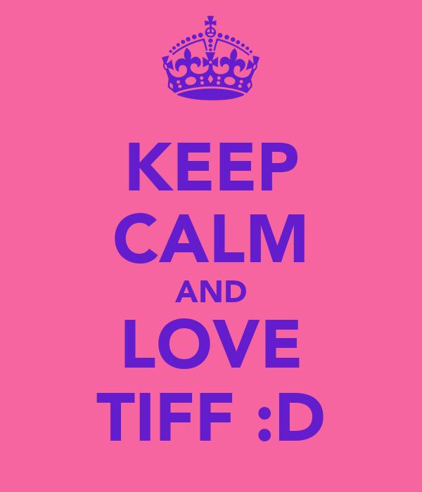 KEEP CALM AND LOVE TIFF :D