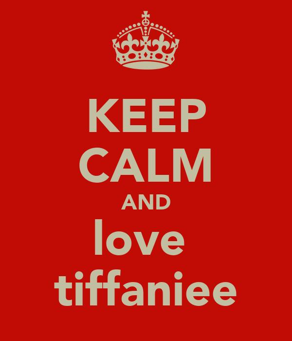 KEEP CALM AND love  tiffaniee