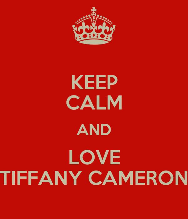 KEEP CALM AND LOVE TIFFANY CAMERON