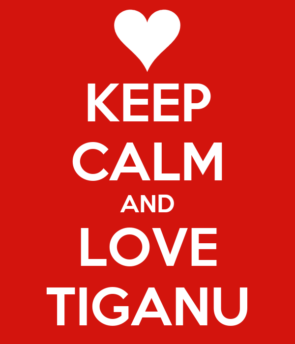 KEEP CALM AND LOVE TIGANU