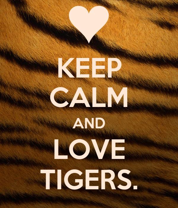 KEEP CALM AND LOVE TIGERS.