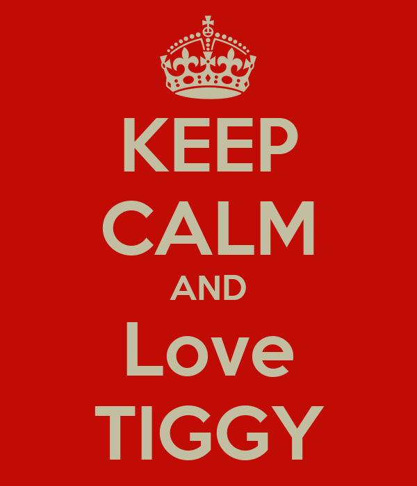 KEEP CALM AND Love TIGGY