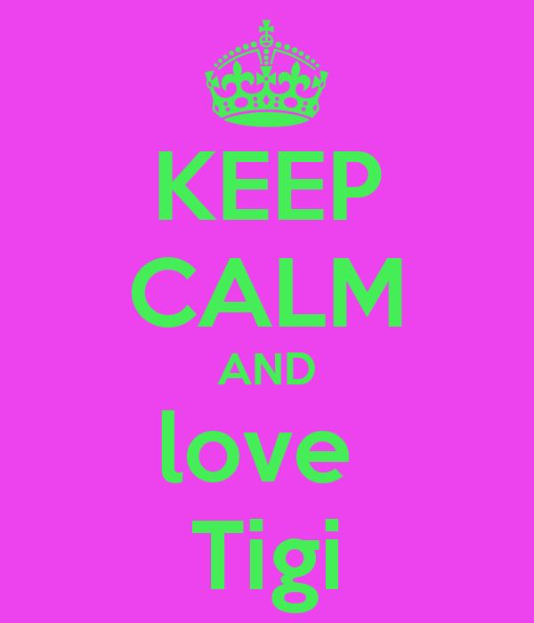 KEEP CALM AND love  Tigi