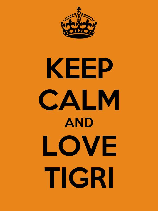 KEEP CALM AND LOVE TIGRI