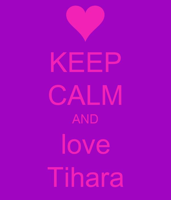 KEEP CALM AND love Tihara