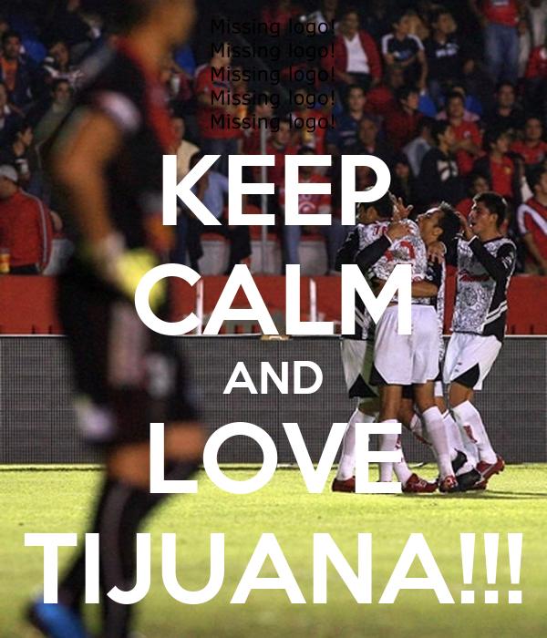KEEP CALM AND LOVE TIJUANA!!!