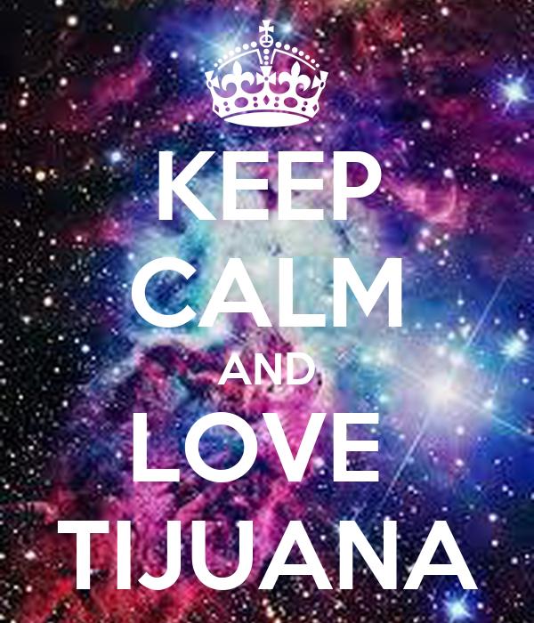 KEEP CALM AND LOVE  TIJUANA