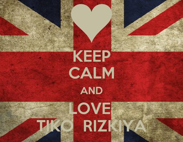 KEEP CALM AND LOVE  TIKO  RIZKIYA