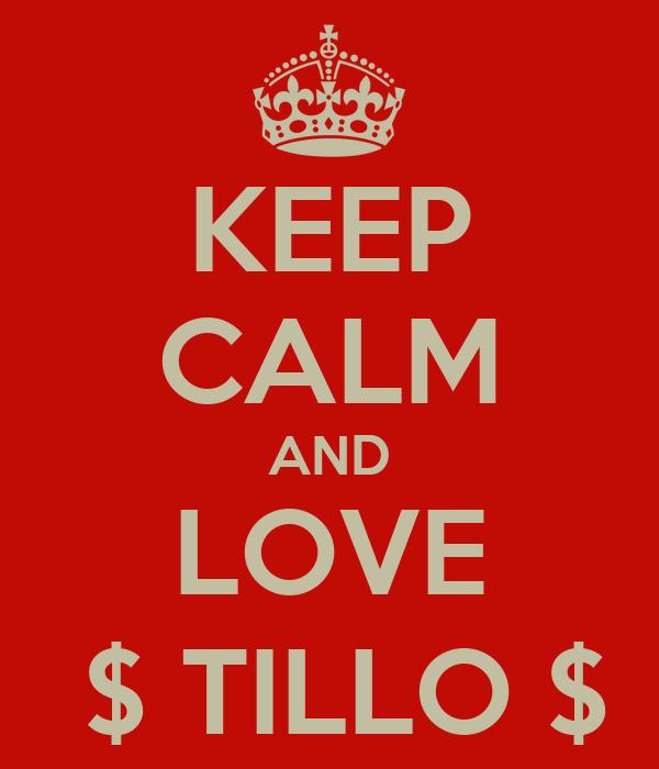KEEP CALM AND LOVE  $ TILLO $