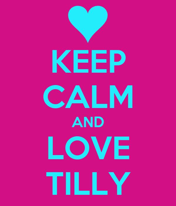 KEEP CALM AND LOVE TILLY