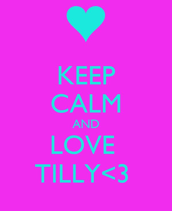 KEEP CALM AND LOVE  TILLY<3