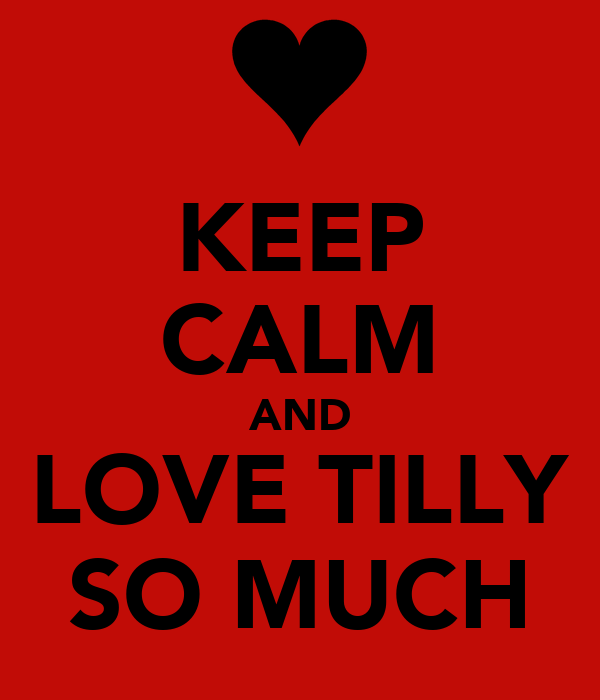 KEEP CALM AND LOVE TILLY SO MUCH