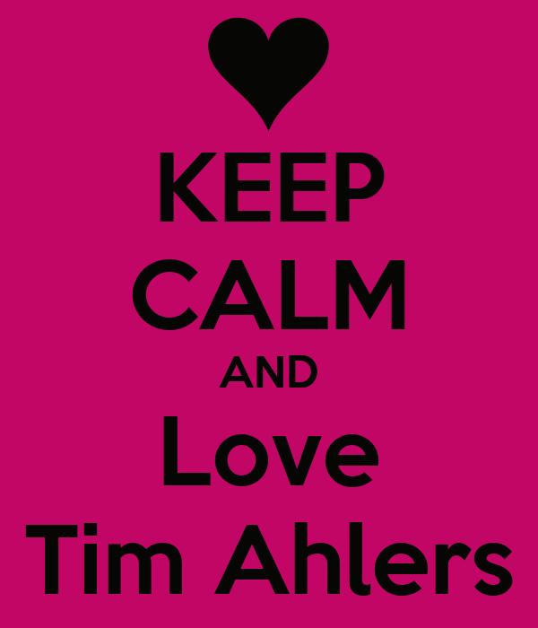 KEEP CALM AND Love Tim Ahlers