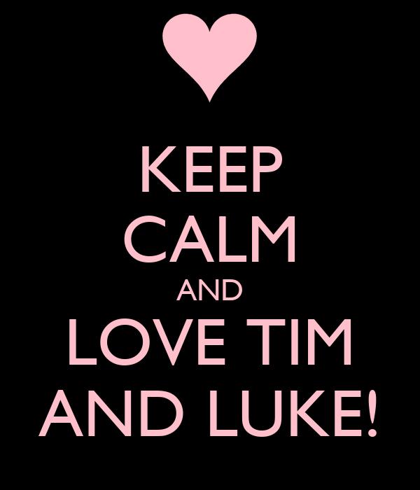 KEEP CALM AND LOVE TIM AND LUKE!